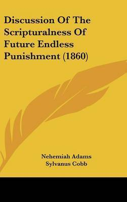 Discussion of the Scripturalness of Future Endless Punishment (1860) by Nehemiah Adams