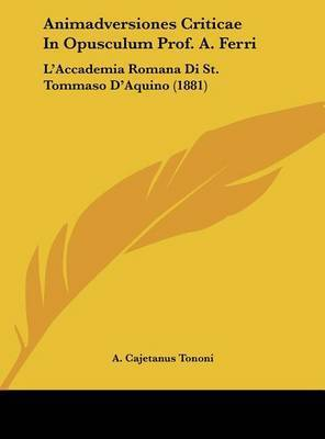 Animadversiones Criticae in Opusculum Prof. A. Ferri: L'Accademia Romana Di St. Tommaso D'Aquino (1881) by A Cajetanus Tononi