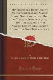 Minutes of the Thirty-Eighth Annual Session of the Alabama Baptist State Convention, Held at Tuskegee, November 9-13, 1860, Tuskegee, and of the Alabama Baptist Bible Society, Held at the Same Time and Place (Classic Reprint) by Alabama Baptist State Convention