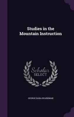 Studies in the Mountain Instruction by George Dana Boardman