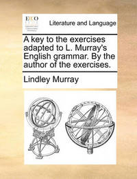 A Key to the Exercises Adapted to L. Murray's English Grammar. by the Author of the Exercises. by Lindley Murray