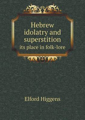 Hebrew Idolatry and Superstition Its Place in Folk-Lore by Elford Higgens image