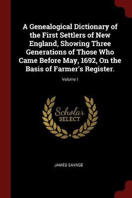 A Genealogical Dictionary of the First Settlers of New England, Showing Three Generations of Those Who Came Before May, 1692, on the Basis of Farmer's Register.; Volume I by James Savage image