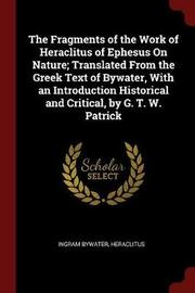 The Fragments of the Work of Heraclitus of Ephesus on Nature; Translated from the Greek Text of Bywater, with an Introduction Historical and Critical, by G. T. W. Patrick by Ingram Bywater image