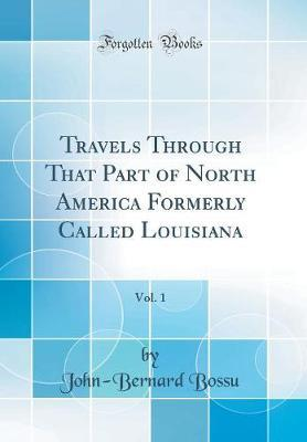 Travels Through That Part of North America Formerly Called Louisiana, Vol. 1 (Classic Reprint) by Jean Bernard Bossu image