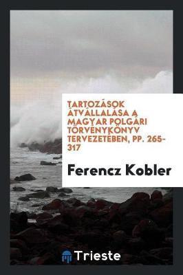 Tartoz sok tv llal sa a Magyar Polg ri T rv nyk nyv Tervezet ben, Pp. 265-317 by Ferencz Kobler