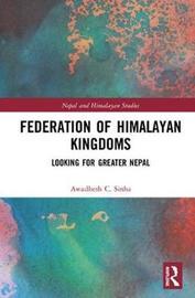 Federation of Himalayan Kingdoms by Awadhesh C. Sinha
