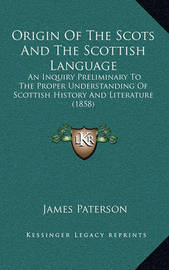 Origin of the Scots and the Scottish Language: An Inquiry Preliminary to the Proper Understanding of Scottish History and Literature (1858) by James Paterson