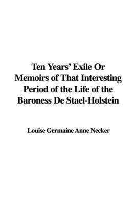 Ten Years' Exile or Memoirs of That Interesting Period of the Life of the Baroness de Stael-Holstein by Louise Germaine Anne Necker