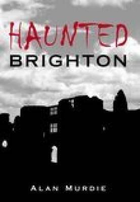 Haunted Brighton by Alan Murdie