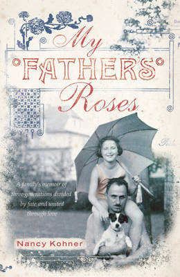 My Father's Roses: One Family, Two Wars, Three Generations Divided by Fate and Bound Through Love by Nancy Kohner