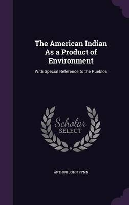 The American Indian as a Product of Environment by Arthur John Fynn image
