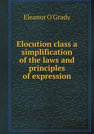 Elocution Class a Simplification of the Laws and Principles of Expression by Eleanor O'Grady