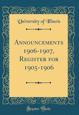 Announcements 1906-1907, Register for 1905-1906 (Classic Reprint) by University Of Illinois