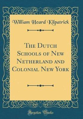 The Dutch Schools of New Netherland and Colonial New York (Classic Reprint) by William Heard Kilpatrick