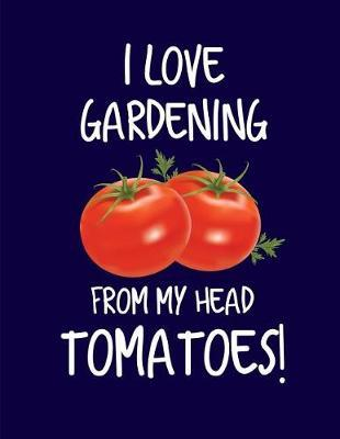 I Love Gardening From My Head Tomatoes! by Garden Planner