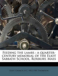 Feeding the Lambs: A Quarter-Century Memorial of the Eliot Sabbath School, Roxbury, Mass by Eliot Church