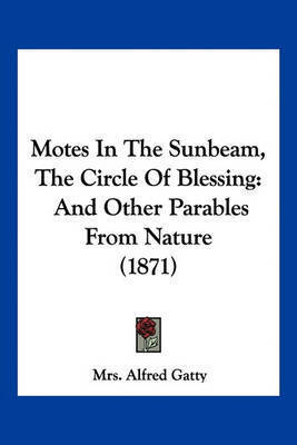 Motes in the Sunbeam, the Circle of Blessing: And Other Parables from Nature (1871) by Mrs Alfred Gatty