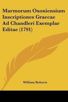 Marmorum Oxoniensium Inscriptiones Graecae Ad Chandleri Exemplar Editae (1791) by William Roberts