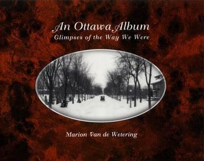 Ottawa Album: Glimpses of the Way We Were by Marion Van De Wetering