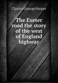 The Exeter Road the Story of the West of England Highway by Charles George Harper