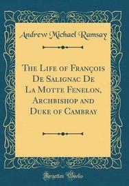 The Life of Francois de Salignac de la Motte Fenelon, Archbishop and Duke of Cambray (Classic Reprint) by (Andrew Michael) Ramsay image