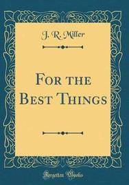 For the Best Things (Classic Reprint) by J.R.Miller