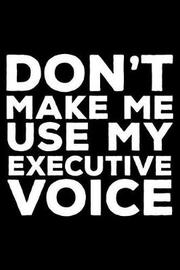 Don't Make Me Use My Executive Voice by Creative Juices Publishing