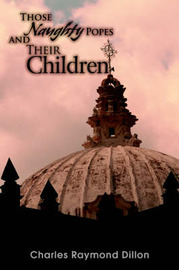 Those Naughty Popes and Their Children by Charles , Raymond Dillon