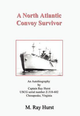 A North Atlantic Convoy Survivor by M. Ray Hurst