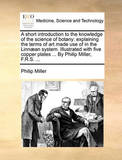 A Short Introduction to the Knowledge of the Science of Botany: Explaining the Terms of Art Made Use of in the Linn]an System. Illustrated with Five Copper Plates ... by Philip Miller, F.R.S. ... by Philip Miller