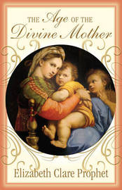 The Age of the Divine Mother by Elizabeth Clare Prophet