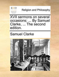 XVII Sermons on Several Occasions: By Samuel Clarke, ... the Second Edition. by Samuel Clarke