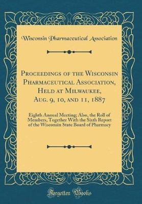 Proceedings of the Wisconsin Pharmaceutical Association, Held at Milwaukee, Aug. 9, 10, and 11, 1887 by Wisconsin Pharmaceutical Association image