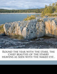 Round the Year with the Stars, the Chief Beauties of the Starry Heavens as Seen with the Naked Eye . by Garrett Putman Serviss