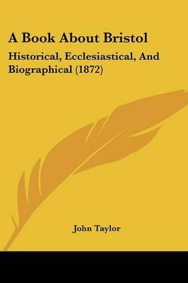 A Book About Bristol: Historical, Ecclesiastical, And Biographical (1872) by John Taylor image