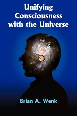 Unifying Consciousness with the Universe by Brian A. Wenk image