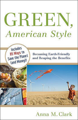 Green, American Style: Becoming Earth-Friendly and Reaping the Benefits by Anna M Clark image
