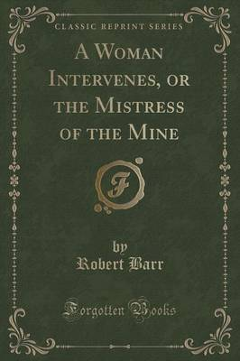 A Woman Intervenes, or the Mistress of the Mine (Classic Reprint) by Robert Barr