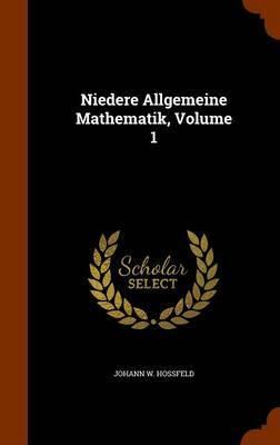 Niedere Allgemeine Mathematik, Volume 1 by Johann W Hossfeld