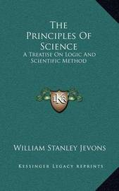 The Principles of Science: A Treatise on Logic and Scientific Method by William Stanley Jevons