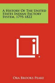 A History of the United States Indian Factory System, 1795-1822 by Ora Brooks Peake
