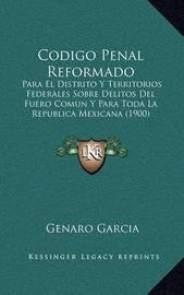 Codigo Penal Reformado: Para El Distrito y Territorios Federales Sobre Delitos del Fuero Comun y Para Toda La Republica Mexicana (1900) by Genaro Garcia