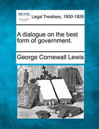 A Dialogue on the Best Form of Government. by George Cornewall Lewis