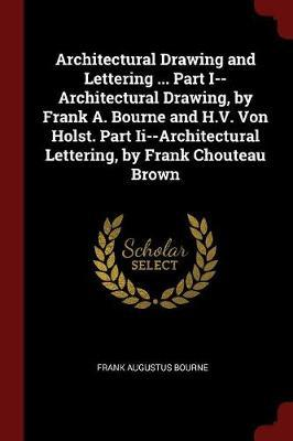 Architectural Drawing and Lettering ... Part I--Architectural Drawing, by Frank A. Bourne and H.V. Von Holst. Part II--Architectural Lettering, by Frank Chouteau Brown by Frank Augustus Bourne