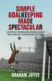 Simple Goalkeeping Made Spectacular: A Riotous Footballing Memoir About the Loneliest Position on the Field by Graham Joyce image