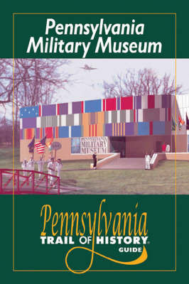 Pennsylvania Military Museum: Pennsylvania Trail of History Guide by Arthur P. Miller, Jr.