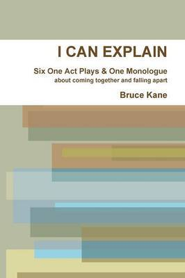 I CAN EXPLAIN - Six One Act Plays & A Monologue | Bruce Kane Book