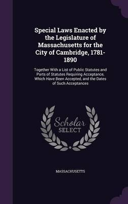 Special Laws Enacted by the Legislature of Massachusetts for the City of Cambridge, 1781-1890 by . Massachusetts
