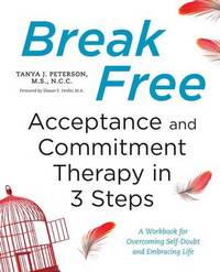Break Free: Acceptance and Commitment Therapy in 3 Steps by Tanya J Peterson